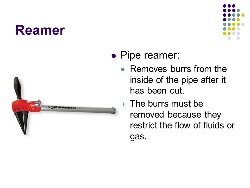 Reamer Pipe reamer: Removes burrs from the inside of the pipe after it has been cut.