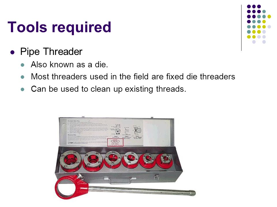 Tools required Pipe Threader Also known as a die.