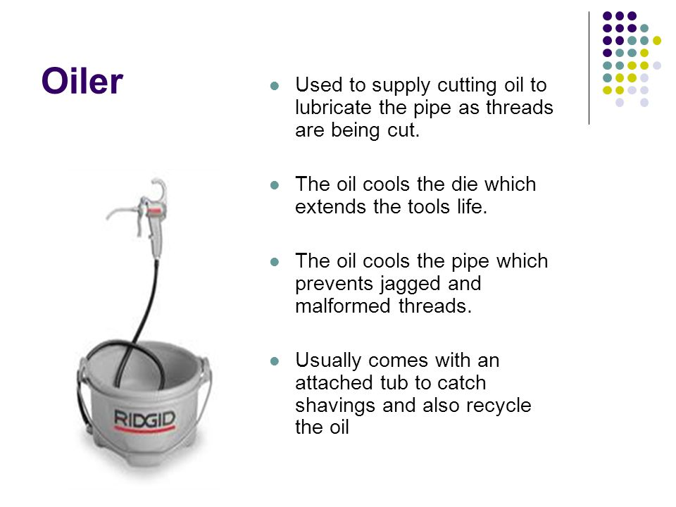 Oiler Used to supply cutting oil to lubricate the pipe as threads are being cut. The oil cools the die which extends the tools life.