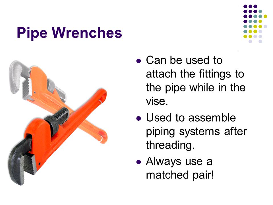Pipe Wrenches Can be used to attach the fittings to the pipe while in the vise. Used to assemble piping systems after threading.