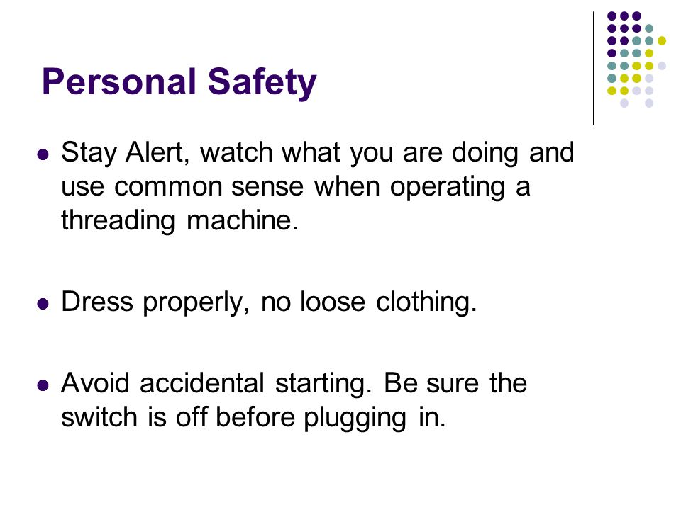 Personal Safety Stay Alert, watch what you are doing and use common sense when operating a threading machine.