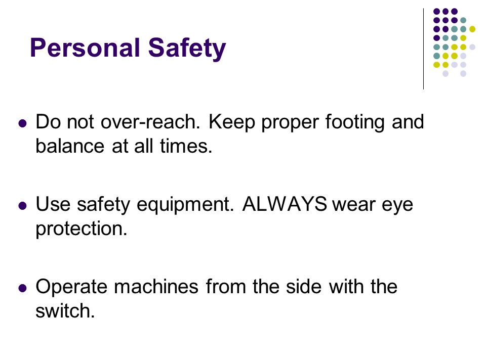 Personal Safety Do not over-reach. Keep proper footing and balance at all times. Use safety equipment. ALWAYS wear eye protection.