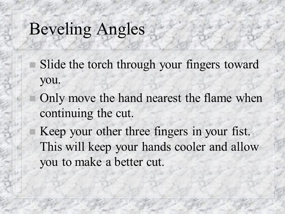 Beveling Angles Slide the torch through your fingers toward you.