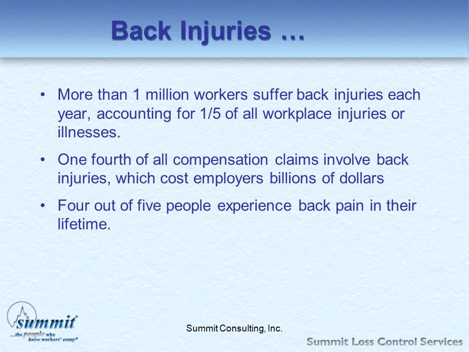 Back Injuries … More than 1 million workers suffer back injuries each year, accounting for 1/5 of all workplace injuries or illnesses.