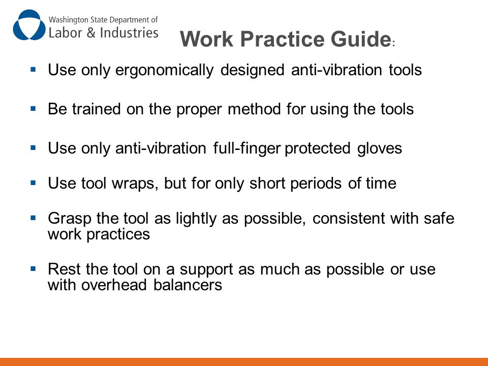 Work Practice Guide: Use only ergonomically designed anti-vibration tools. Be trained on the proper method for using the tools.