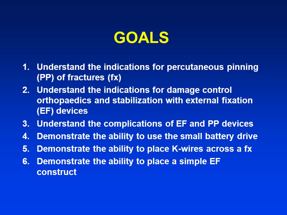 GOALS Understand the indications for percutaneous pinning (PP) of fractures (fx)