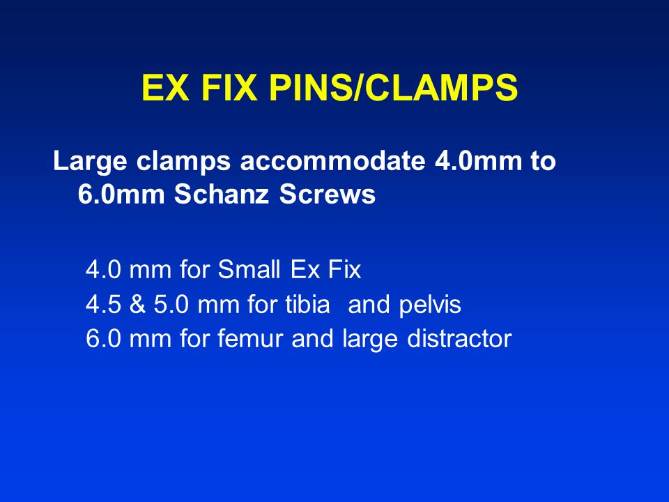 EX FIX PINS/CLAMPS Large clamps accommodate 4.0mm to 6.0mm Schanz Screws. 4.0 mm for Small Ex Fix.