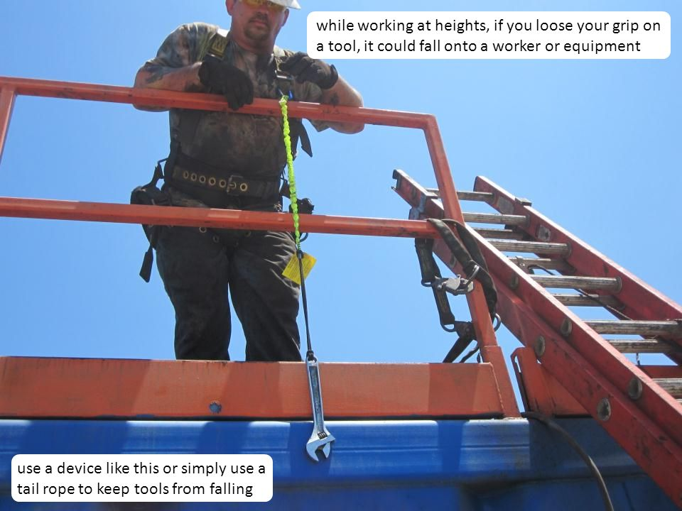 while working at heights, if you loose your grip on a tool, it could fall onto a worker or equipment