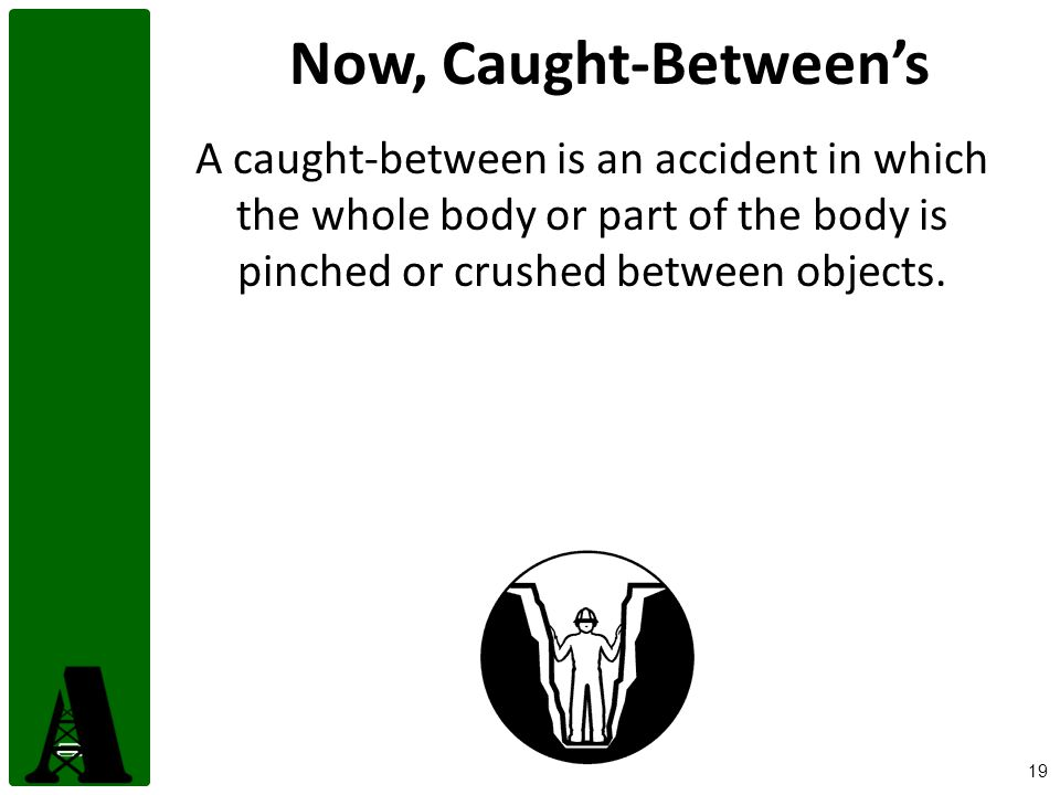 Now, Caught-Between's A caught-between is an accident in which the whole body or part of the body is pinched or crushed between objects.