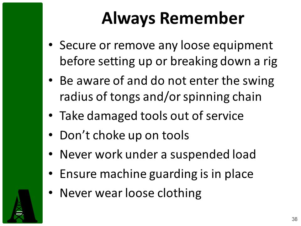 Always Remember Secure or remove any loose equipment before setting up or breaking down a rig.