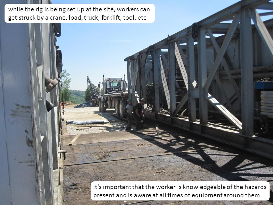 while the rig is being set up at the site, workers can get struck by a crane, load, truck, forklift, tool, etc.
