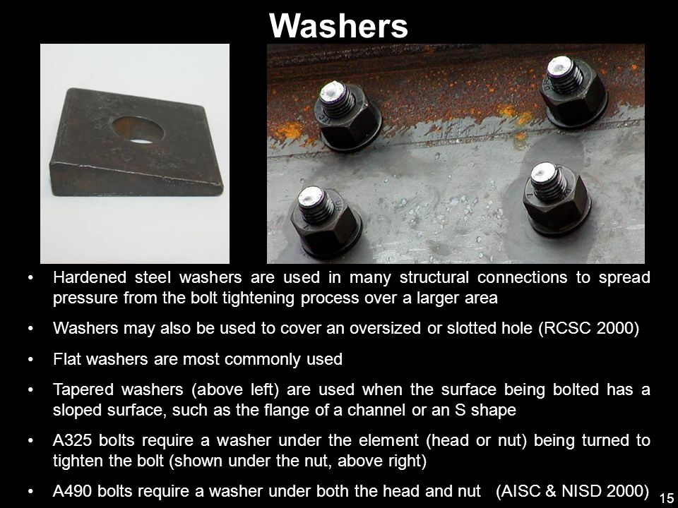 Washers Hardened steel washers are used in many structural connections to spread pressure from the bolt tightening process over a larger area.