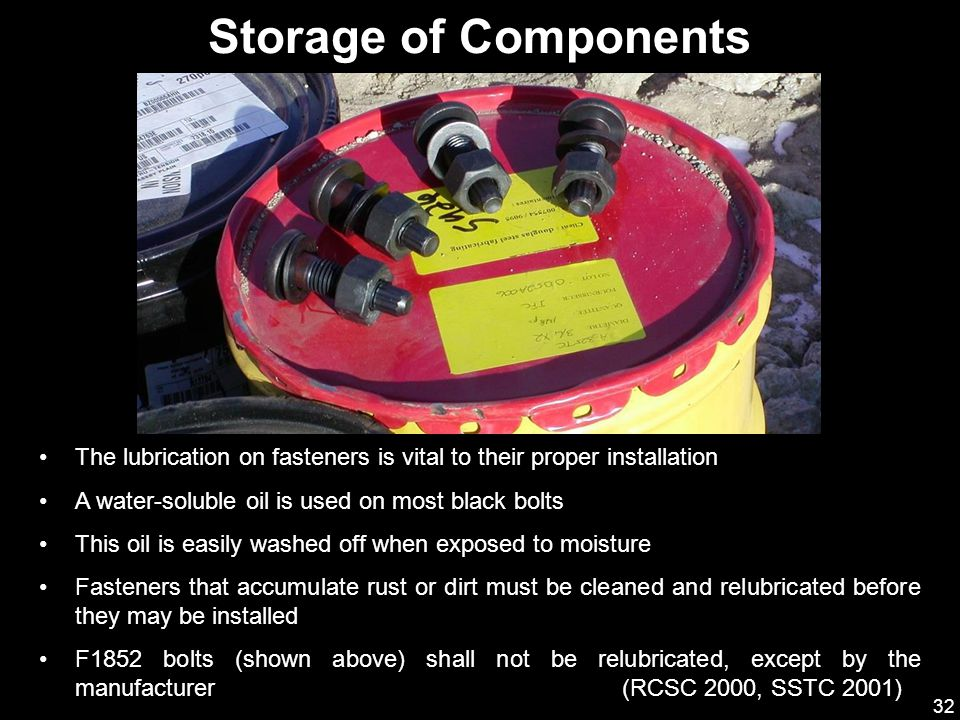 Storage of Components The lubrication on fasteners is vital to their proper installation. A water-soluble oil is used on most black bolts.