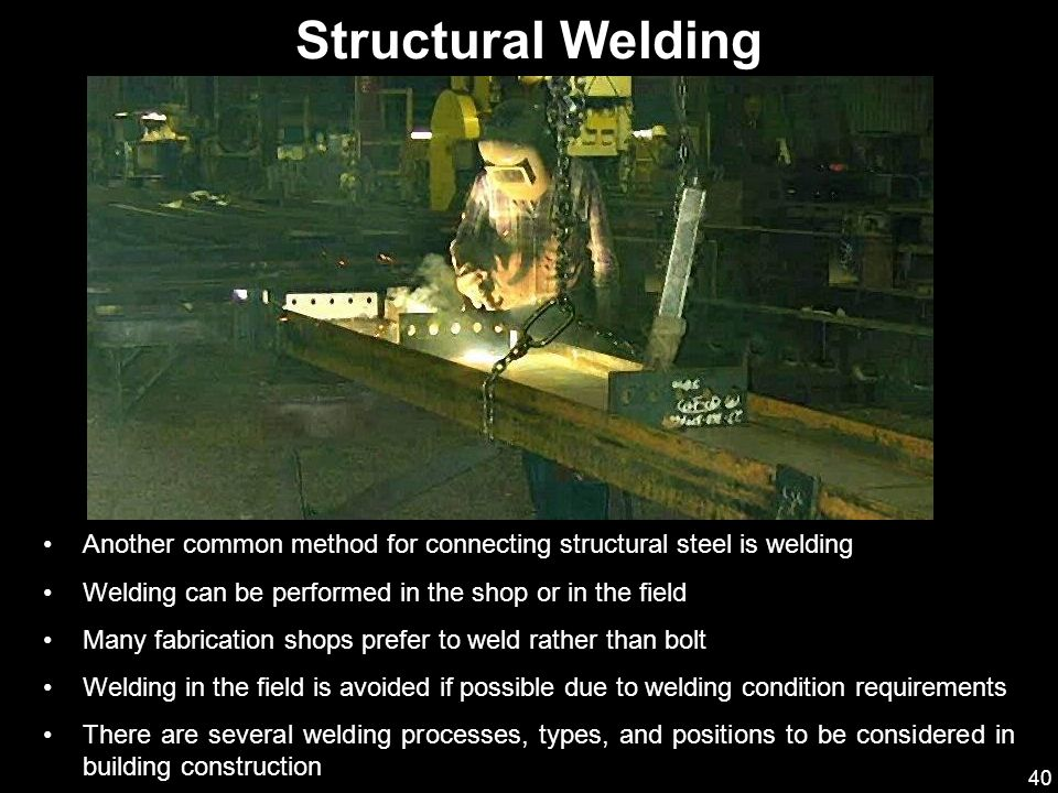 Structural Welding Another common method for connecting structural steel is welding. Welding can be performed in the shop or in the field.