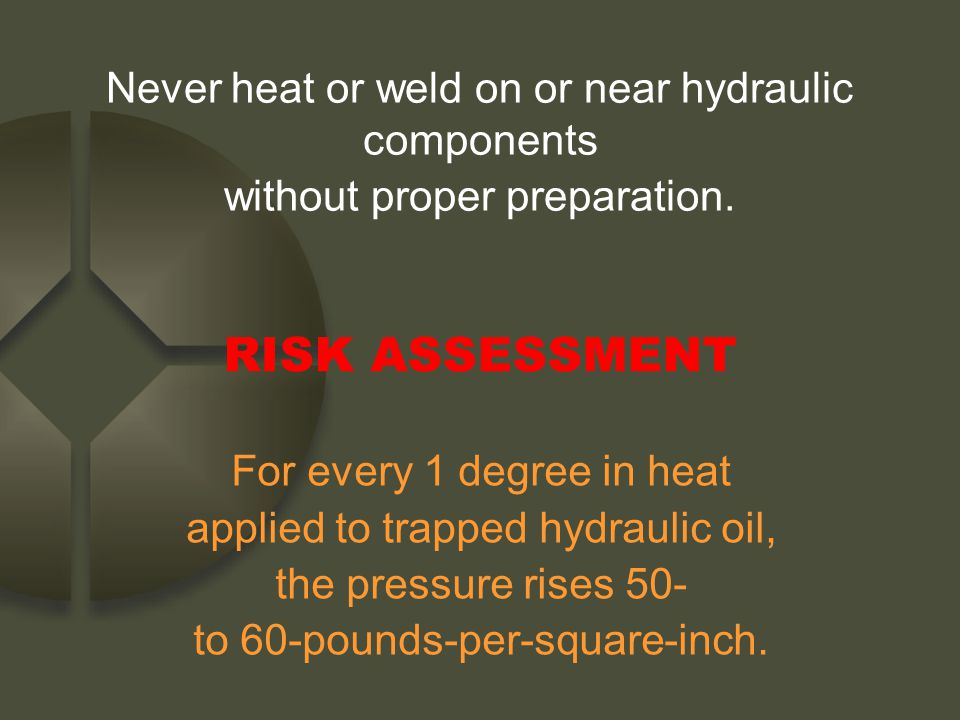 Never heat or weld on or near hydraulic components without proper preparation.