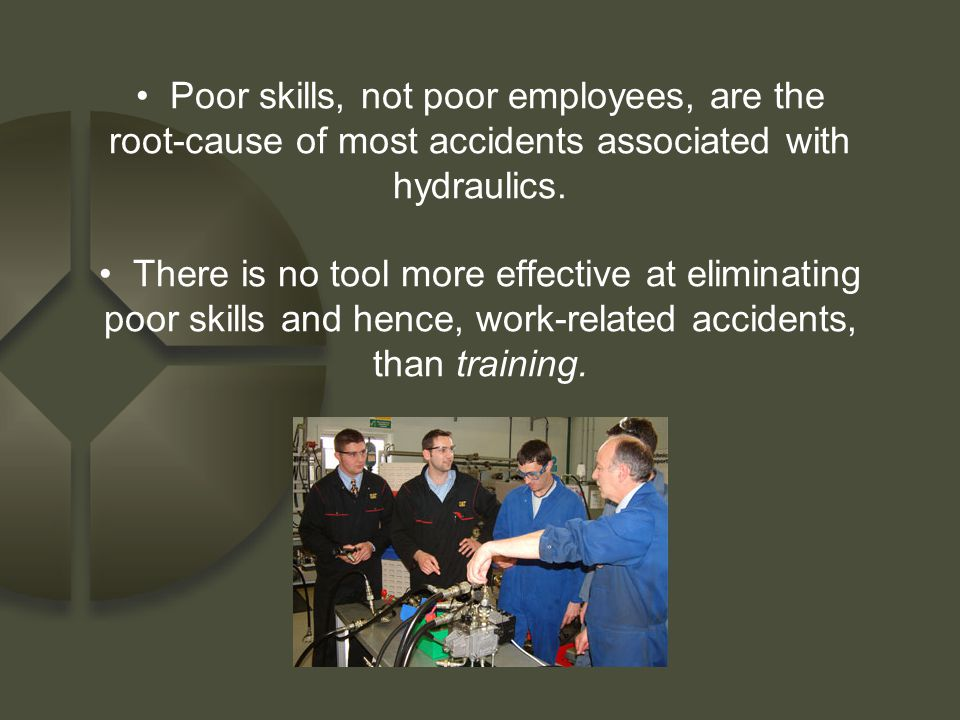 Poor skills, not poor employees, are the root-cause of most accidents associated with hydraulics.