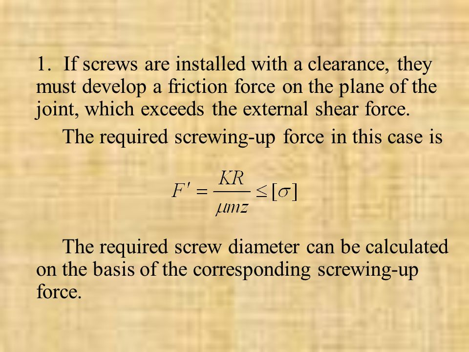 1. If screws are installed with a clearance, they must develop a friction force on the plane of the joint, which exceeds the external shear force.