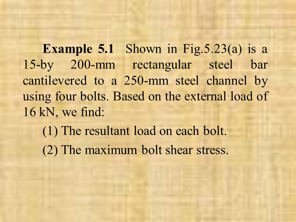 Example 5.1 Shown in Fig.5.23(a) is a 15-by 200-mm rectangular steel bar cantilevered to a 250-mm steel channel by using four bolts. Based on the external load of 16 kN, we find: