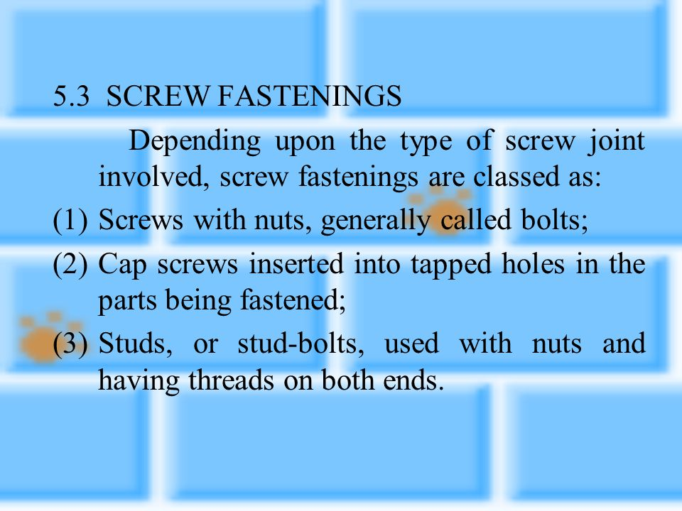 5.3 SCREW FASTENINGS Depending upon the type of screw joint involved, screw fastenings are classed as: