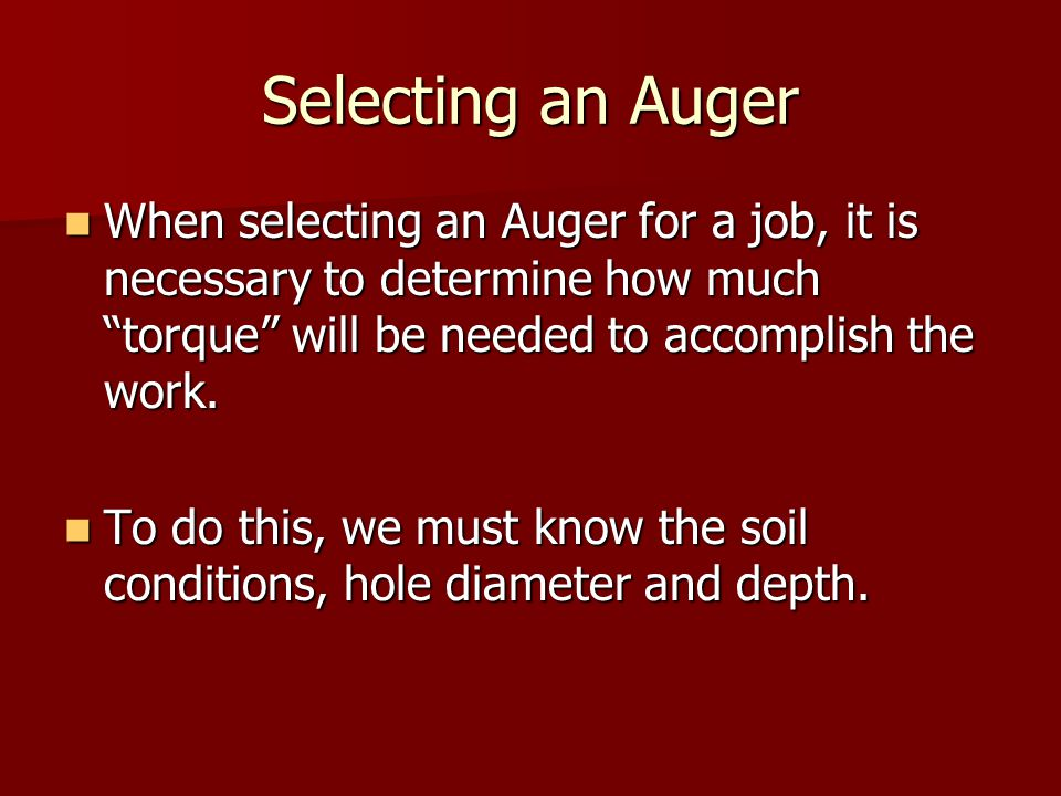 Selecting an Auger When selecting an Auger for a job, it is necessary to determine how much torque will be needed to accomplish the work.