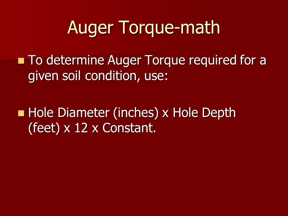 Auger Torque-math To determine Auger Torque required for a given soil condition, use: Hole Diameter (inches) x Hole Depth (feet) x 12 x Constant.