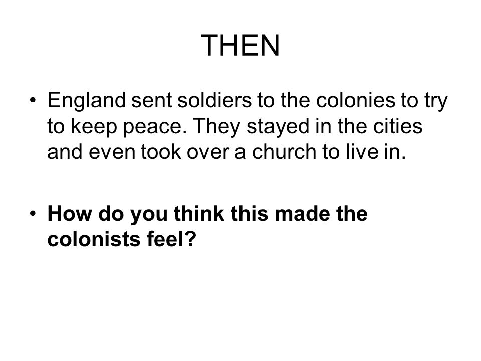 THEN England sent soldiers to the colonies to try to keep peace. They stayed in the cities and even took over a church to live in.