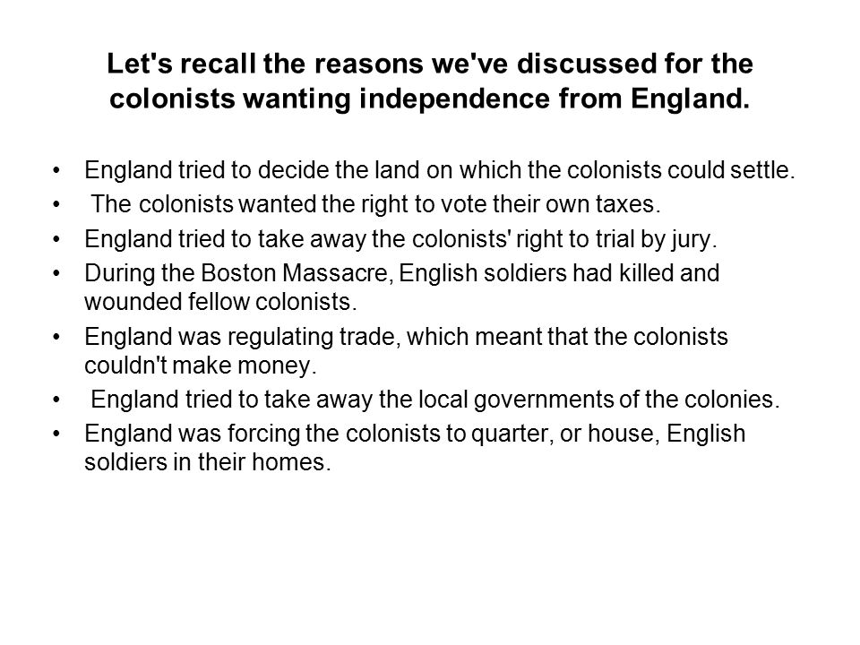 Let s recall the reasons we ve discussed for the colonists wanting independence from England.