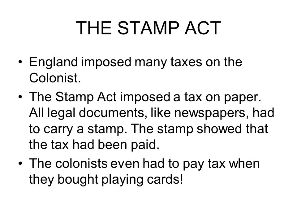 THE STAMP ACT England imposed many taxes on the Colonist.