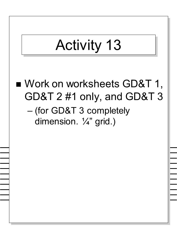 Activity 13 Work on worksheets GD&T 1, GD&T 2 #1 only, and GD&T 3