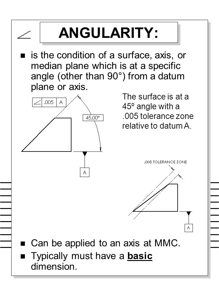 ANGULARITY: is the condition of a surface, axis, or median plane which is at a specific angle (other than 90°) from a datum plane or axis.