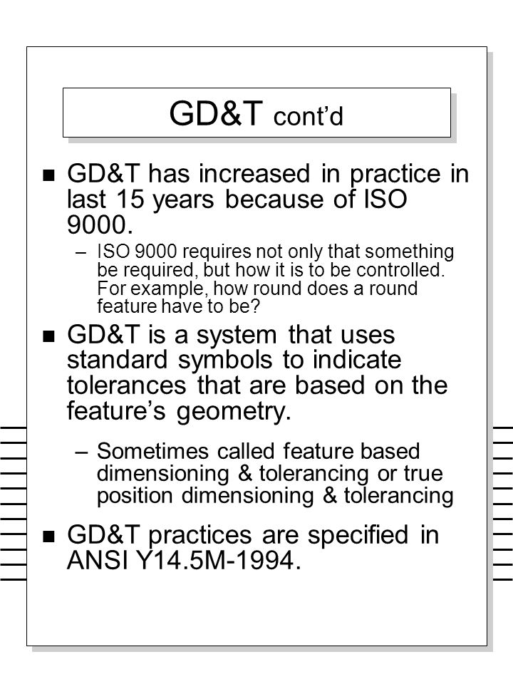 GD&T cont'd GD&T has increased in practice in last 15 years because of ISO 9000.
