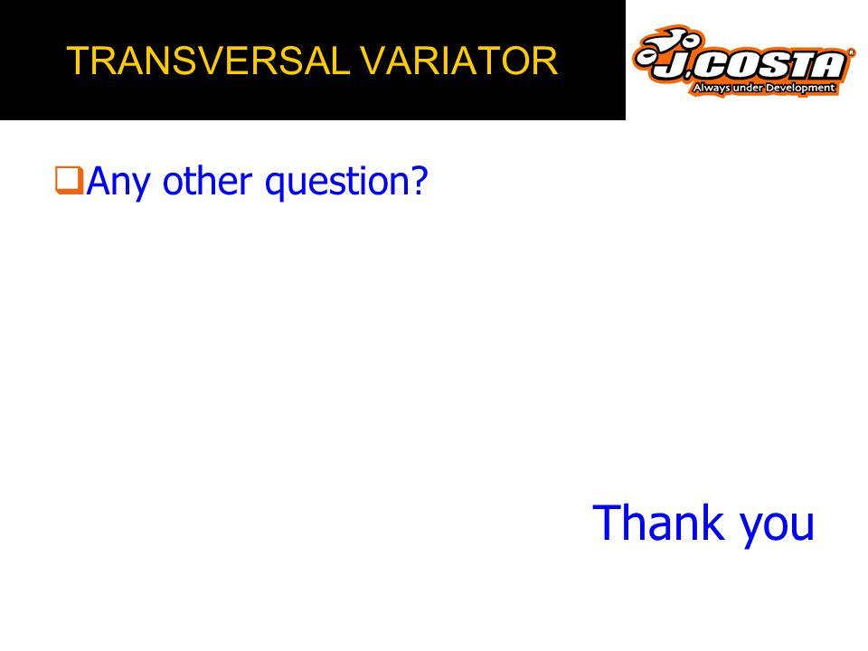 TRANSVERSAL VARIATOR Any other question Thank you