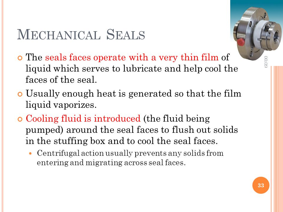 Mechanical Seals 10:06. The seals faces operate with a very thin film of liquid which serves to lubricate and help cool the faces of the seal.