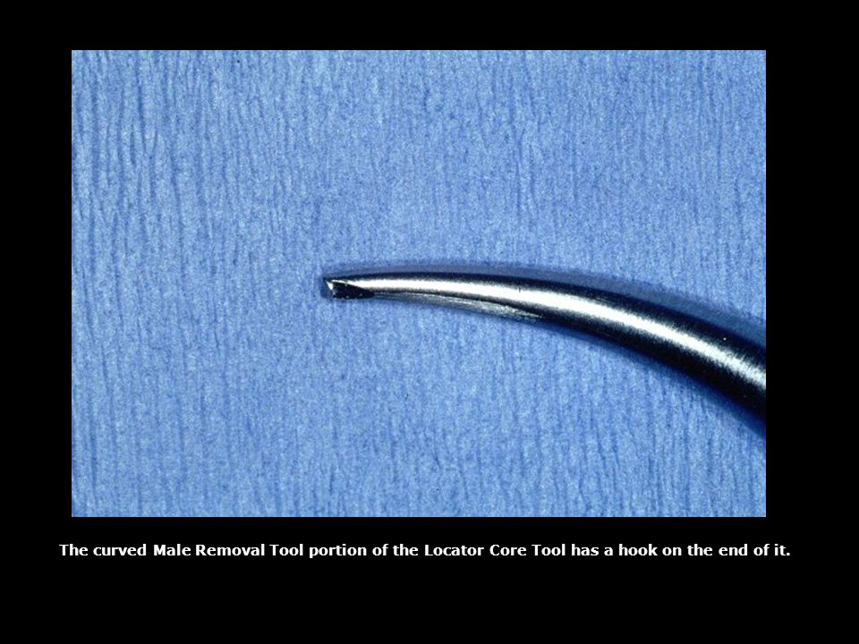 The curved Male Removal Tool portion of the Locator Core Tool has a hook on the end of it.