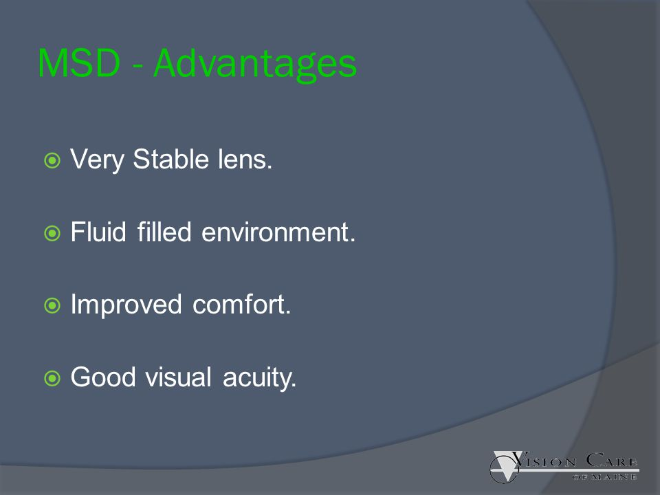 MSD - Advantages Very Stable lens. Fluid filled environment.