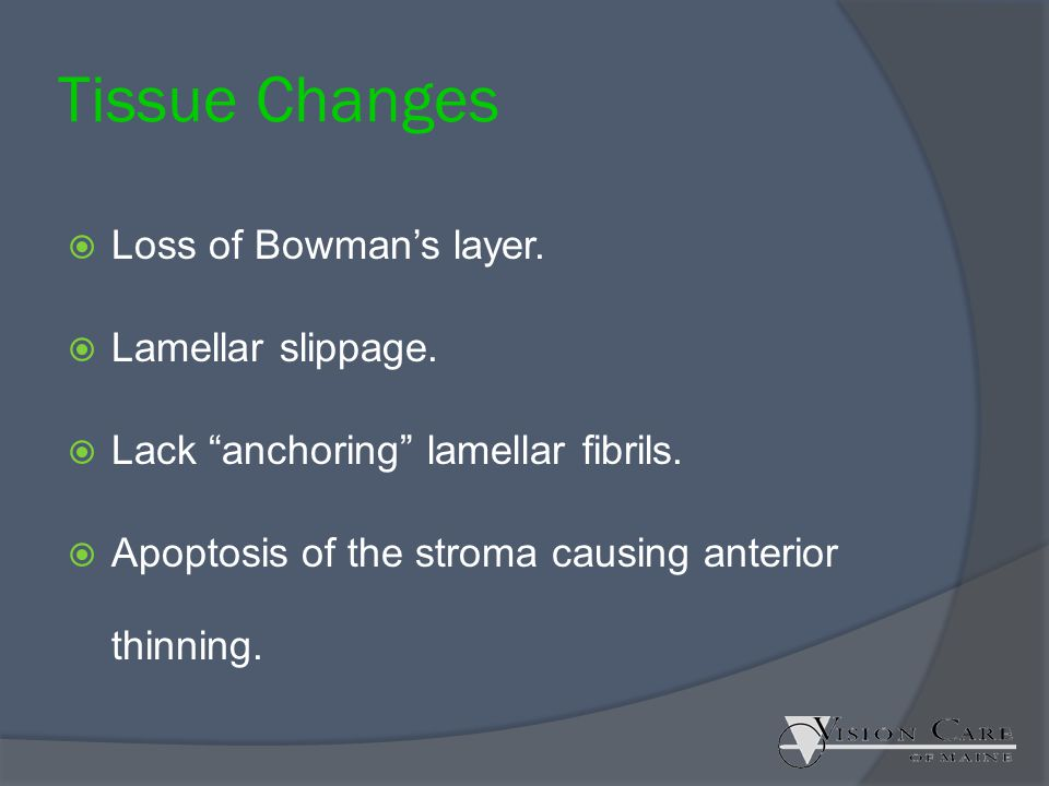 Tissue Changes Loss of Bowman's layer. Lamellar slippage.