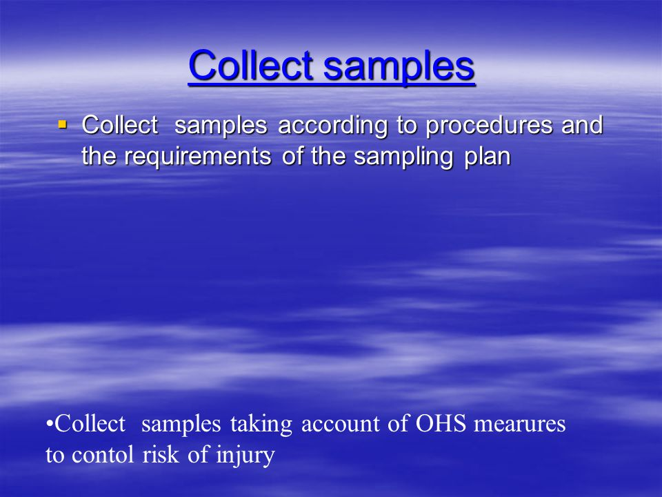 Collect samples Collect samples according to procedures and the requirements of the sampling plan.