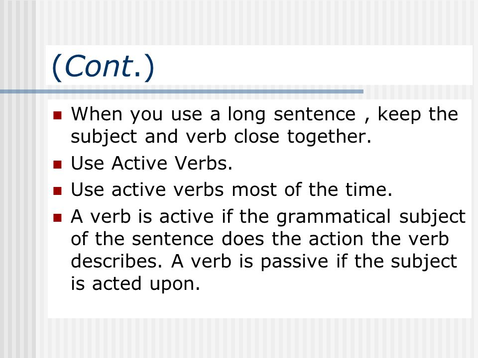 (Cont.) When you use a long sentence , keep the subject and verb close together. Use Active Verbs.