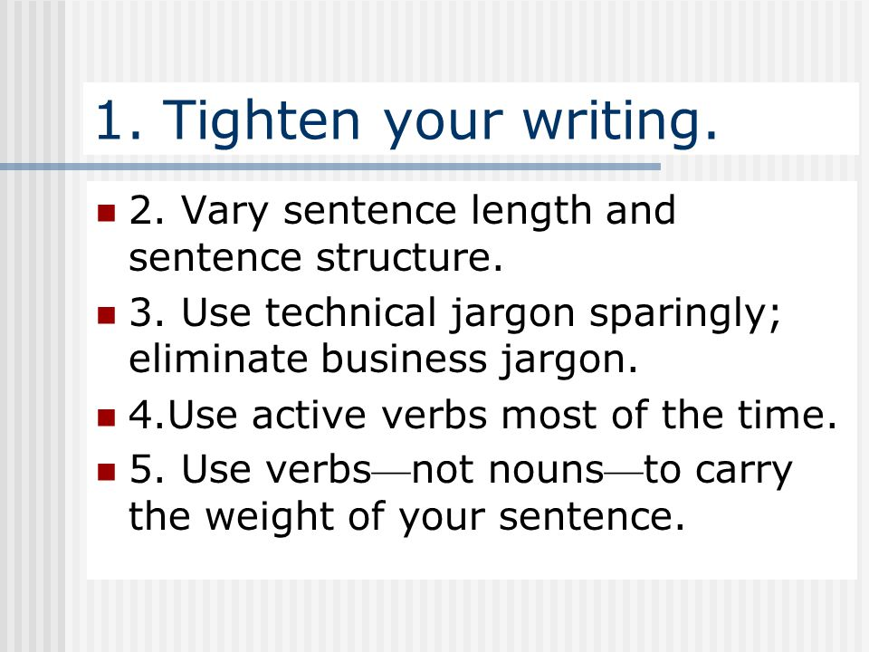 1. Tighten your writing. 2. Vary sentence length and sentence structure. 3. Use technical jargon sparingly; eliminate business jargon.