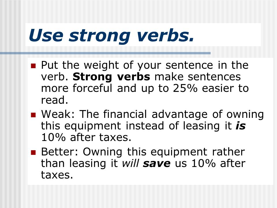 Use strong verbs. Put the weight of your sentence in the verb. Strong verbs make sentences more forceful and up to 25% easier to read.