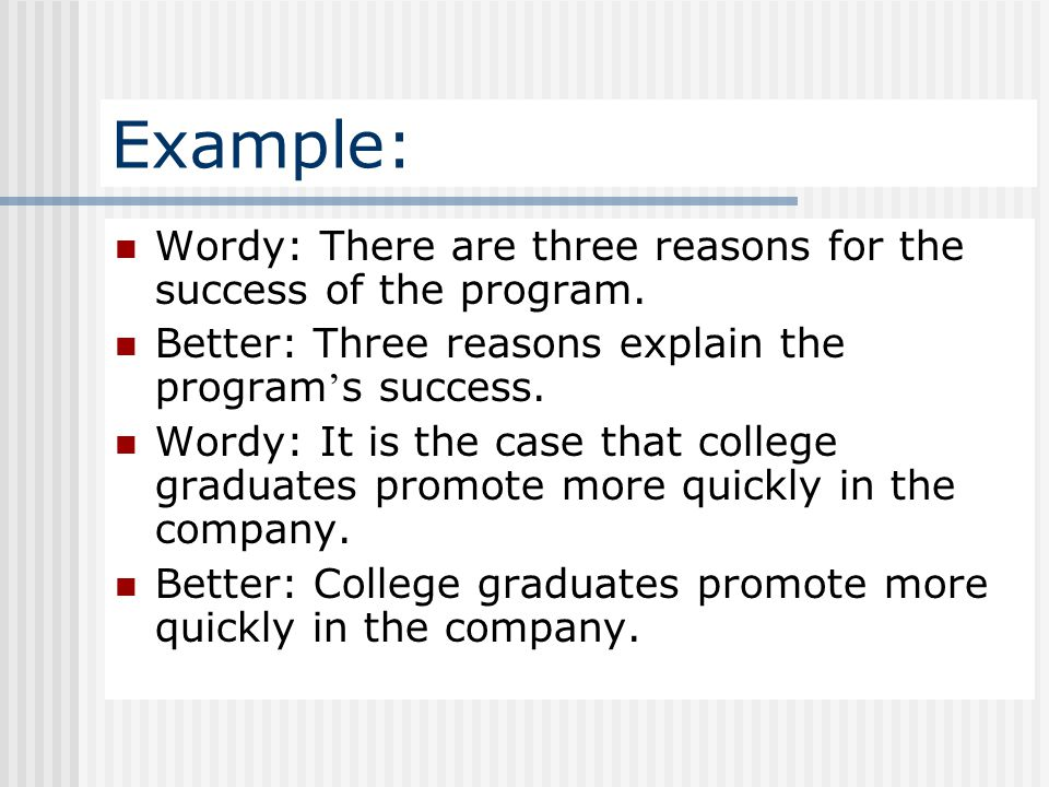 Example: Wordy: There are three reasons for the success of the program. Better: Three reasons explain the program's success.