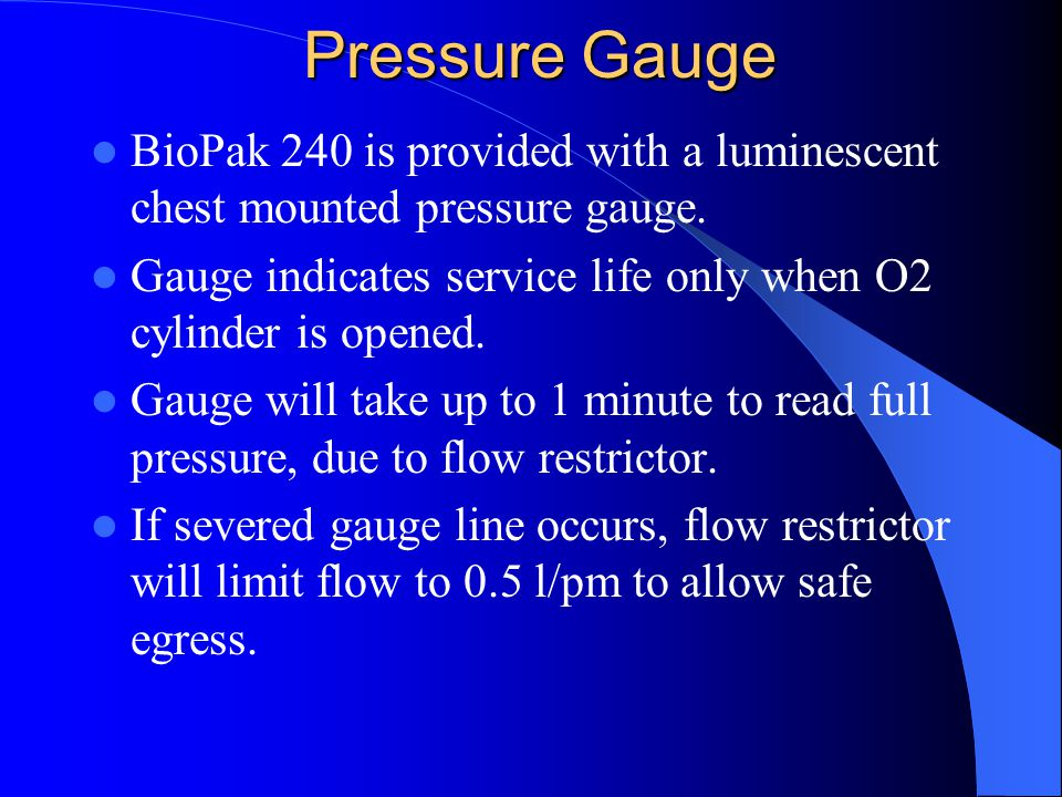 Pressure Gauge BioPak 240 is provided with a luminescent chest mounted pressure gauge. Gauge indicates service life only when O2 cylinder is opened.