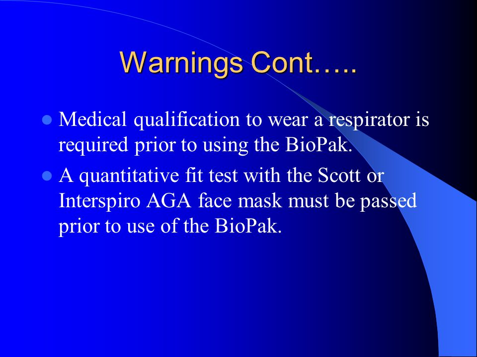 Warnings Cont….. Medical qualification to wear a respirator is required prior to using the BioPak.