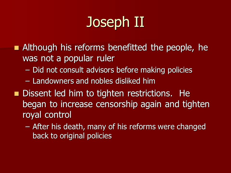 Joseph II Although his reforms benefitted the people, he was not a popular ruler. Did not consult advisors before making policies.