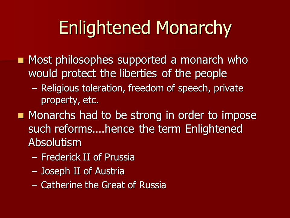 Enlightened Monarchy Most philosophes supported a monarch who would protect the liberties of the people.