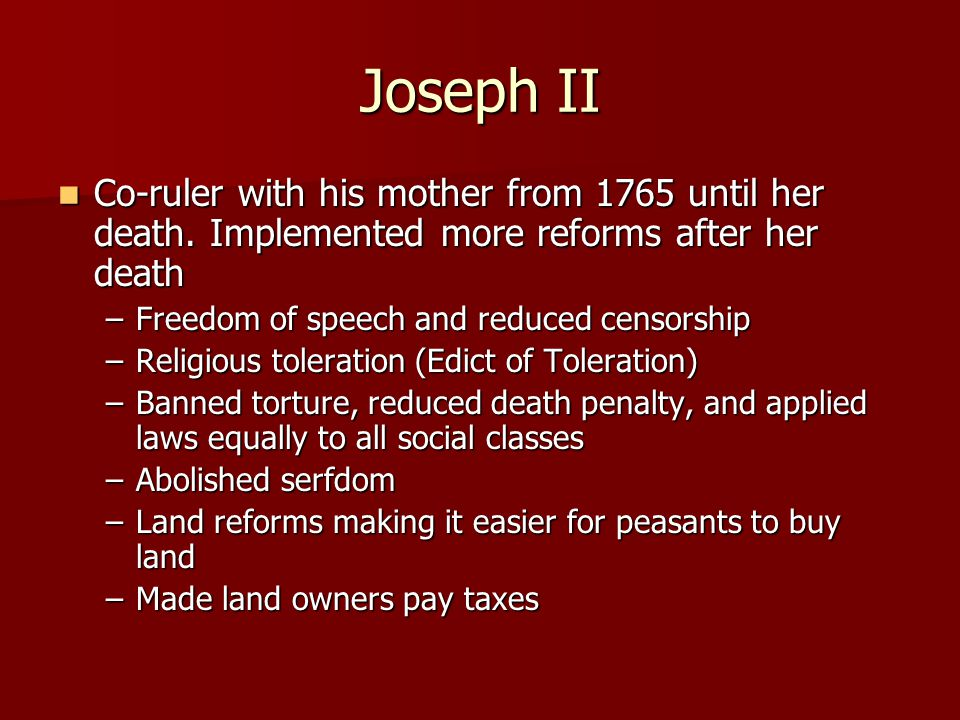 Joseph II Co-ruler with his mother from 1765 until her death. Implemented more reforms after her death.