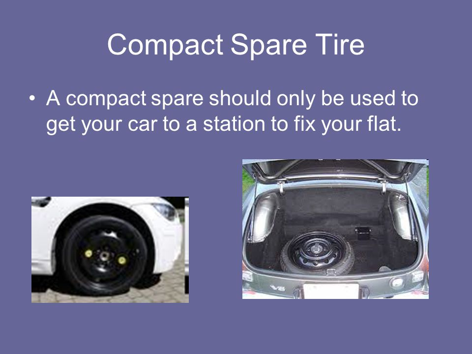 Compact Spare Tire A compact spare should only be used to get your car to a station to fix your flat.