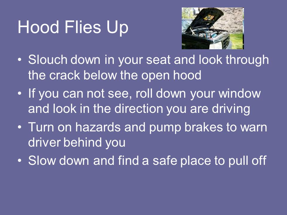 Hood Flies Up Slouch down in your seat and look through the crack below the open hood.