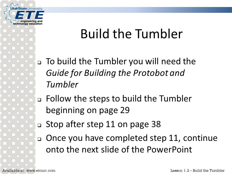 Build the Tumbler To build the Tumbler you will need the Guide for Building the Protobot and Tumbler.