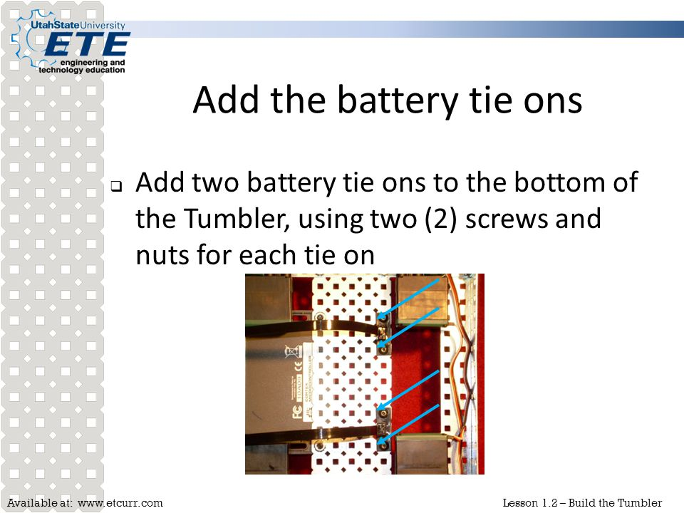 Add the battery tie ons Add two battery tie ons to the bottom of the Tumbler, using two (2) screws and nuts for each tie on.